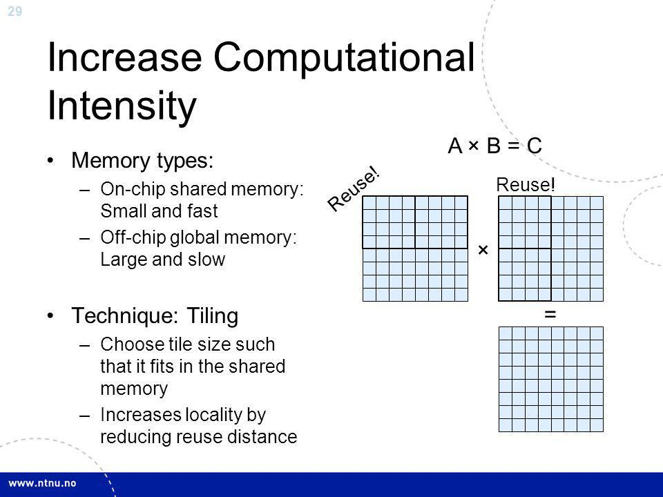 29 Increase Computational Intensity Memory types: –On-chip shared memory: Small and fast –Off-chip global memory: Large and slow Technique: Tiling –Ch