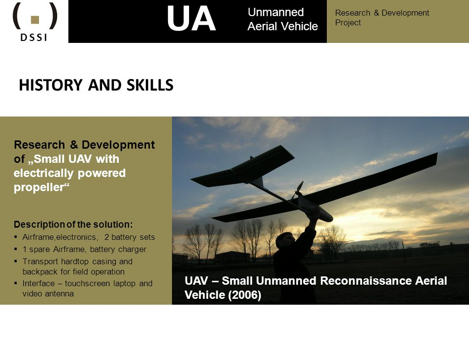 Research & Development Project UA V Unmanned Aerial Vehicle HISTORY AND SKILLS Research & Development of Small UAV with electrically powered propeller
