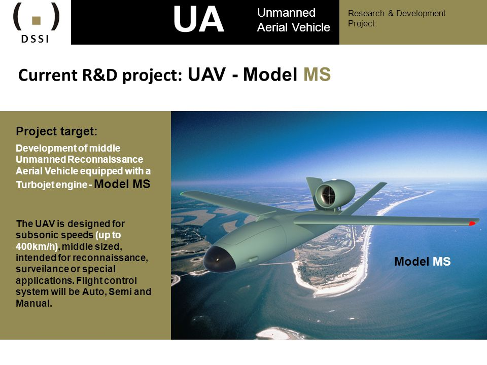 Aircraft parameters: Airframe configuration – classical V-tail type Length L=4 m Airframe body diameter D=0,7 m Wing span W=5 m Chord span B=0,6 m Takeoff weight 300 kg DSSI Research & Development Project UA V Unmanned Aerial Vehicle Actual R&D project: UAV - Model MS Payload weight 30 kg Engine type – turbojet engine TJ100 Control surfaces – elevator, rudder Kill switch (cut off) Aircraft material – combination of graphite composites and aluminum alloy Turbojet engine TJ100 Velká Bíteš (Czech Republic)