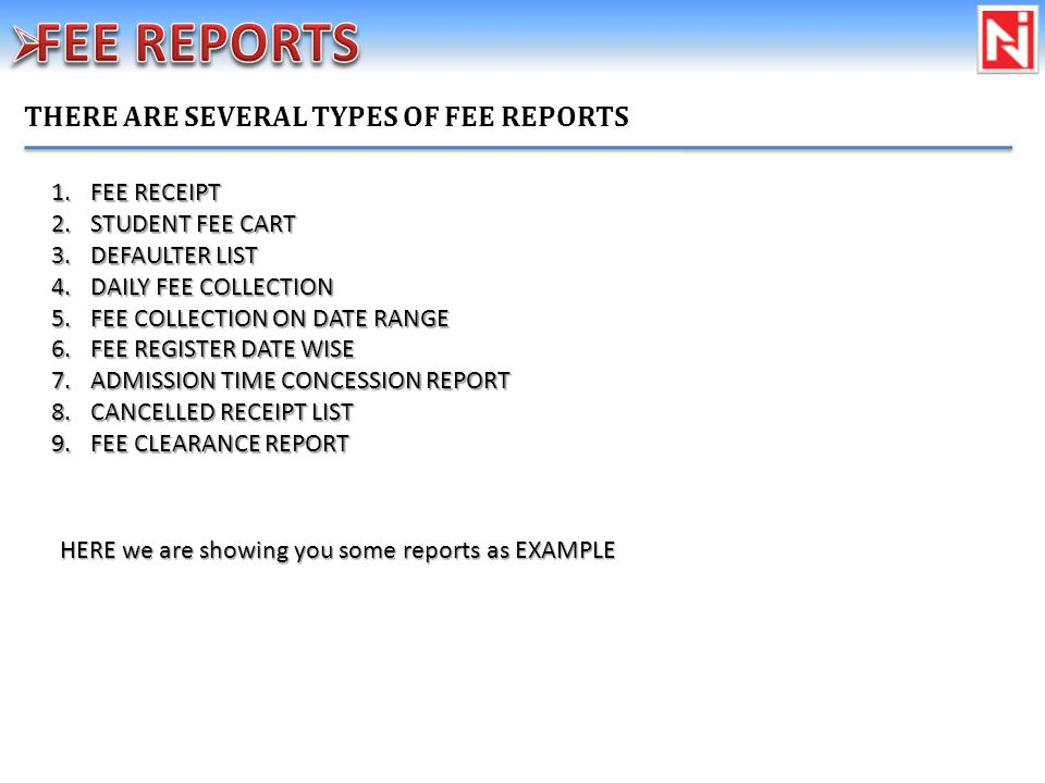 1.FEE RECEIPT 2.STUDENT FEE CART 3.DEFAULTER LIST 4.DAILY FEE COLLECTION 5.FEE COLLECTION ON DATE RANGE 6.FEE REGISTER DATE WISE 7.ADMISSION TIME CONCESSION REPORT 8.CANCELLED RECEIPT LIST 9.FEE CLEARANCE REPORT THERE ARE SEVERAL TYPES OF FEE REPORTS HERE we are showing you some reports as EXAMPLE