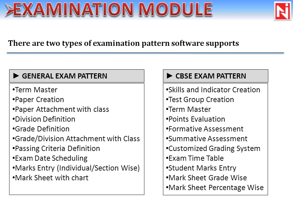 There are two types of examination pattern software supports Term Master Paper Creation Paper Attachment with class Division Definition Grade Definition Grade/Division Attachment with Class Passing Criteria Definition Exam Date Scheduling Marks Entry (Individual/Section Wise) Mark Sheet with chart GENERAL EXAM PATTERN Skills and Indicator Creation Test Group Creation Term Master Points Evaluation Formative Assessment Summative Assessment Customized Grading System Exam Time Table Student Marks Entry Mark Sheet Grade Wise Mark Sheet Percentage Wise CBSE EXAM PATTERN