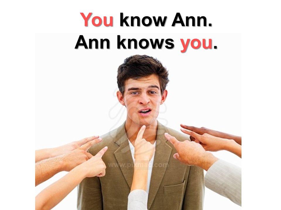 You know Ann. Ann knows you.