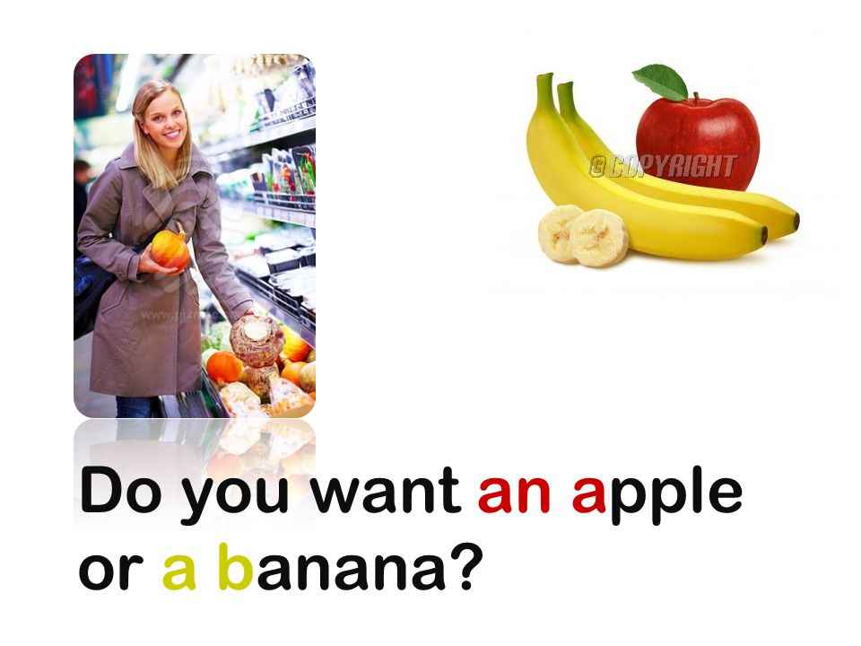 Do you want an apple or a banana
