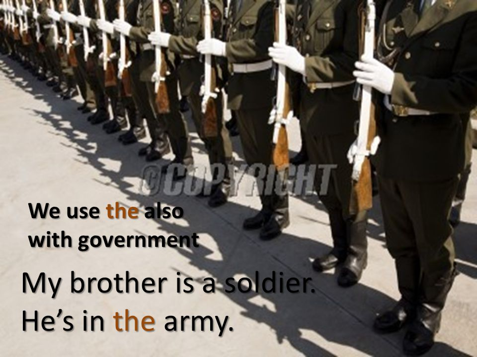 We use the also with government My brother is a soldier. Hes in the army.