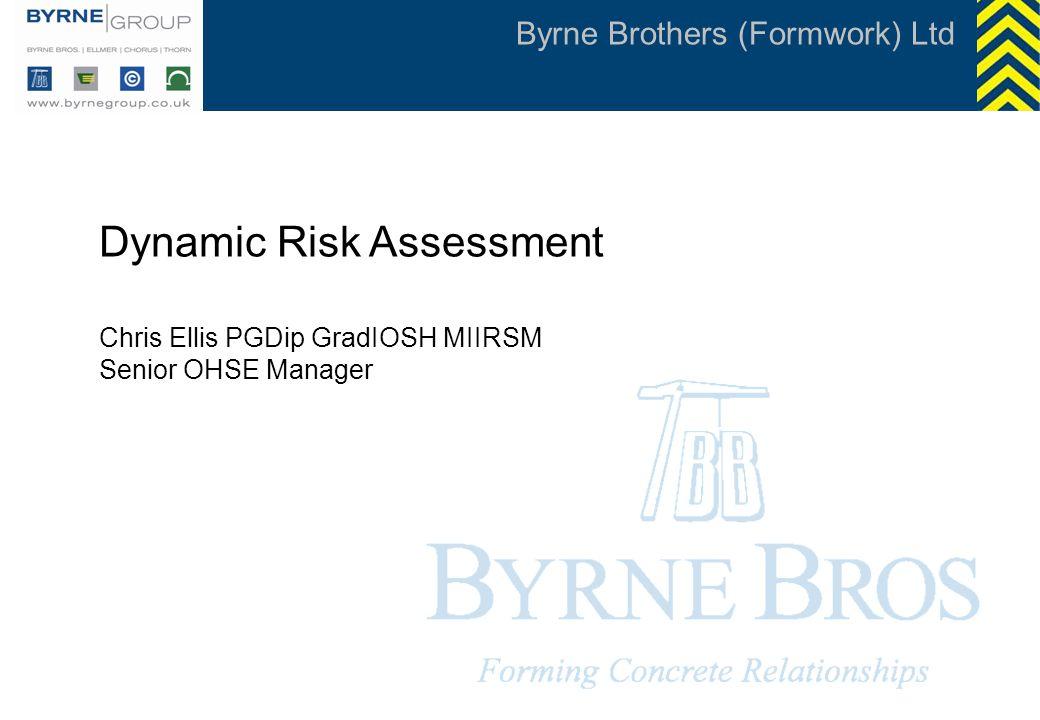 Byrne Brothers (Formwork) Ltd Dynamic Risk Assessment Chris Ellis PGDip GradIOSH MIIRSM Senior OHSE Manager