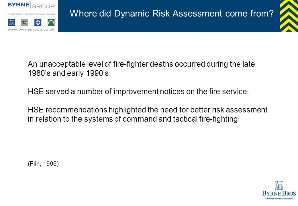 Where did Dynamic Risk Assessment come from? An unacceptable level of fire-fighter deaths occurred during the late 1980s and early 1990s. HSE served a