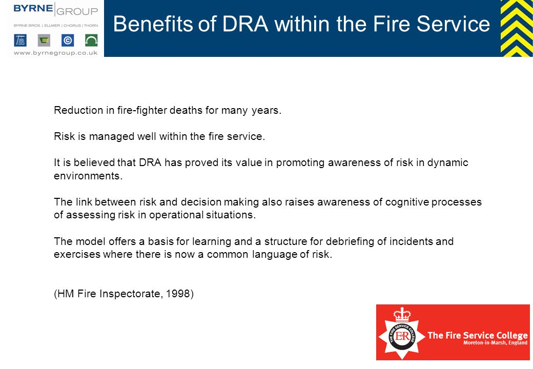 Benefits of DRA within the Fire Service Reduction in fire-fighter deaths for many years. Risk is managed well within the fire service. It is believed