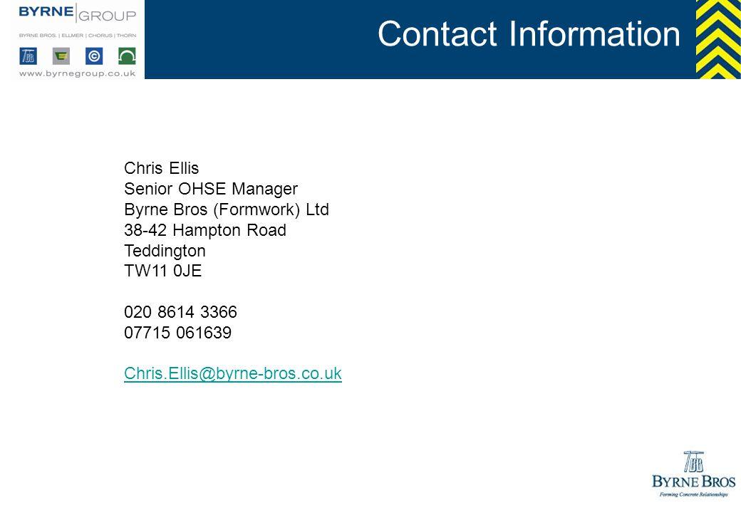 Contact Information Chris Ellis Senior OHSE Manager Byrne Bros (Formwork) Ltd 38-42 Hampton Road Teddington TW11 0JE 020 8614 3366 07715 061639 Chris.