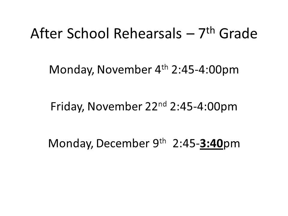 Monday, November 4 th 2:45-4:00pm Friday, November 22 nd 2:45-4:00pm Monday, December 9 th 2:45-3:40pm After School Rehearsals – 7 th Grade