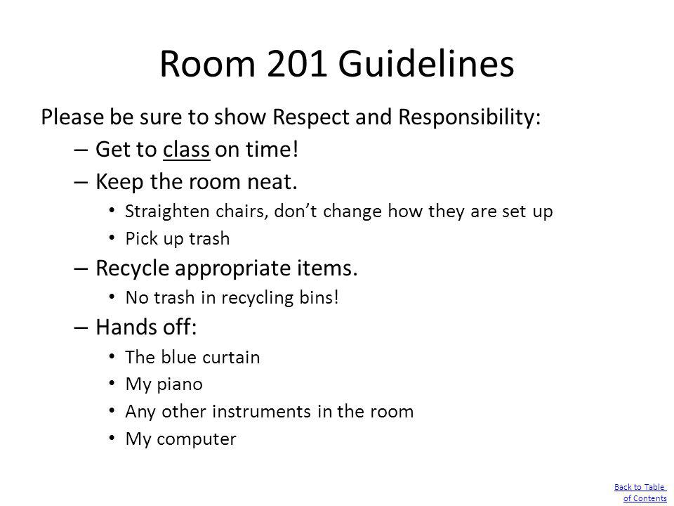 Room 201 Guidelines Please be sure to show Respect and Responsibility: – Get to class on time! – Keep the room neat. Straighten chairs, dont change ho