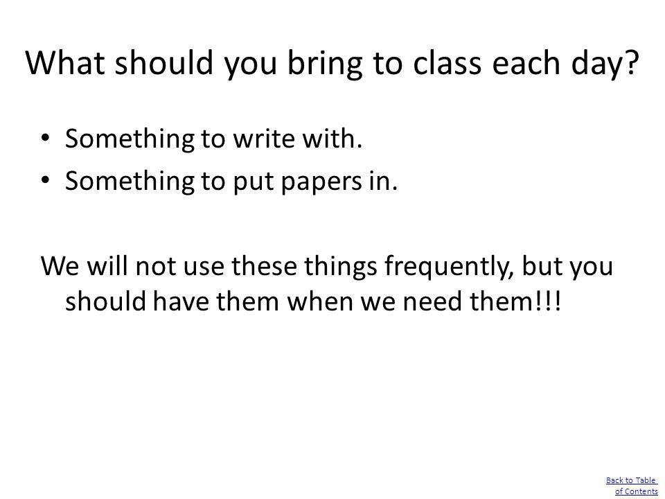 What should you bring to class each day? Something to write with. Something to put papers in. We will not use these things frequently, but you should