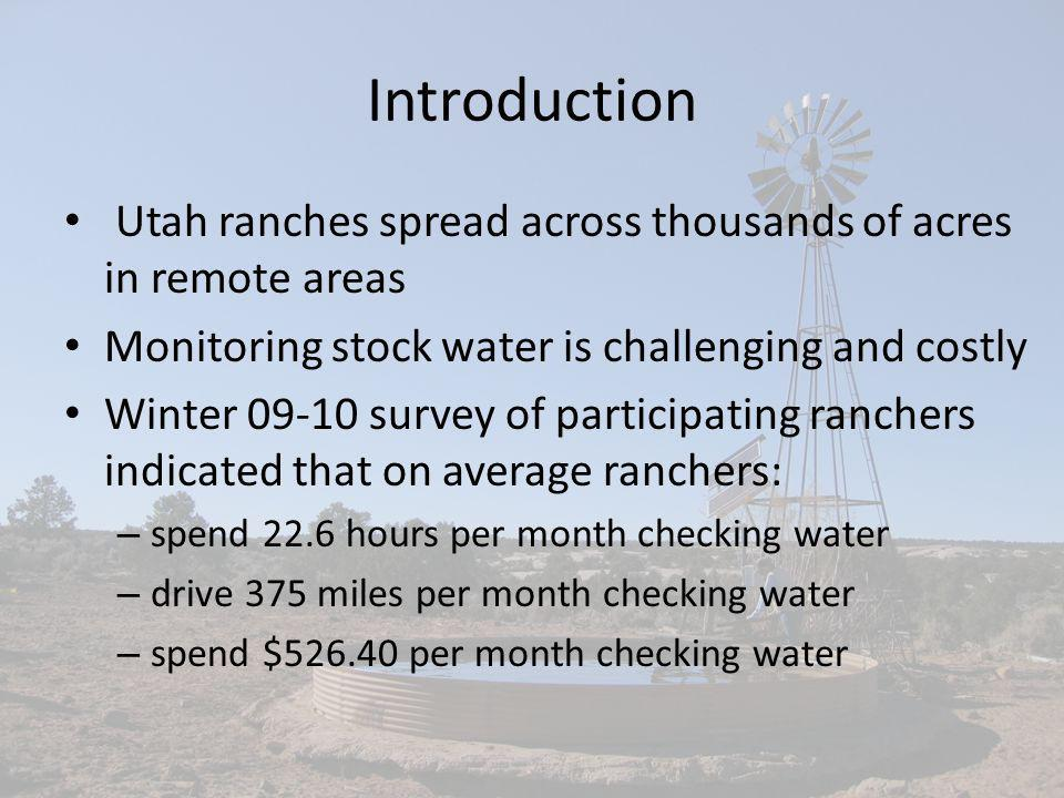 Introduction Utah ranches spread across thousands of acres in remote areas Monitoring stock water is challenging and costly Winter 09-10 survey of participating ranchers indicated that on average ranchers: – spend 22.6 hours per month checking water – drive 375 miles per month checking water – spend $526.40 per month checking water