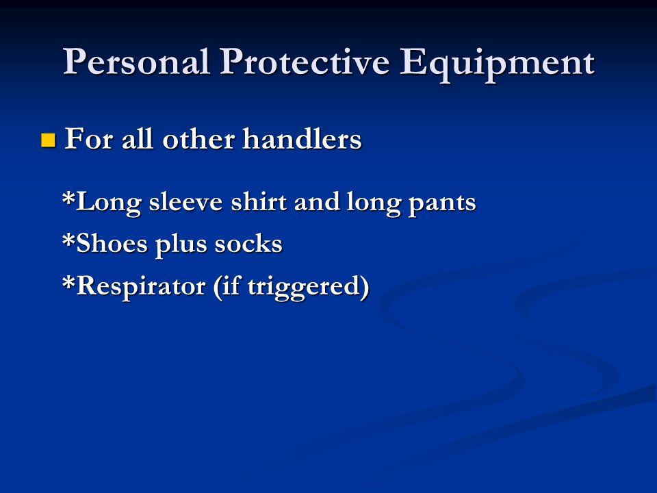 Personal Protective Equipment For all other handlers For all other handlers *Long sleeve shirt and long pants *Long sleeve shirt and long pants *Shoes