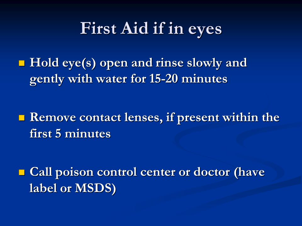 First Aid if in eyes Hold eye(s) open and rinse slowly and gently with water for 15-20 minutes Hold eye(s) open and rinse slowly and gently with water