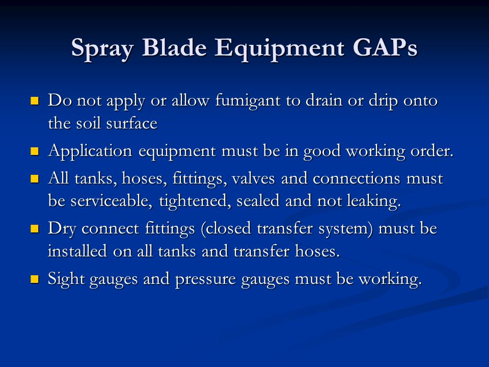 Spray Blade Equipment GAPs Do not apply or allow fumigant to drain or drip onto the soil surface Do not apply or allow fumigant to drain or drip onto