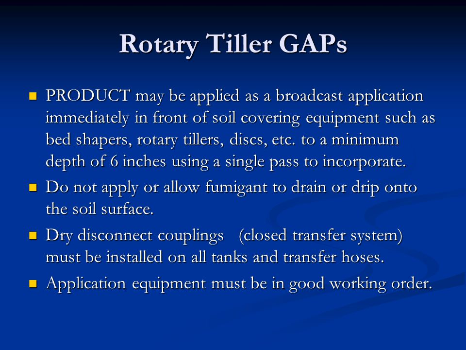 Rotary Tiller GAPs PRODUCT may be applied as a broadcast application immediately in front of soil covering equipment such as bed shapers, rotary tille