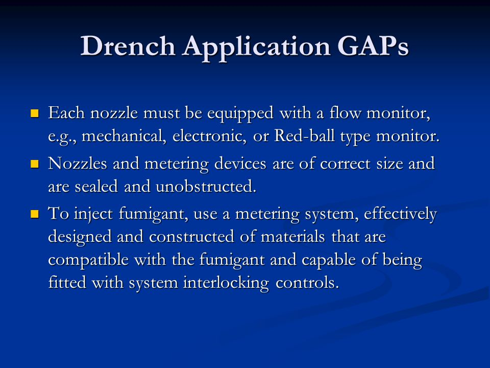 Drench Application GAPs Each nozzle must be equipped with a flow monitor, e.g., mechanical, electronic, or Red-ball type monitor. Each nozzle must be