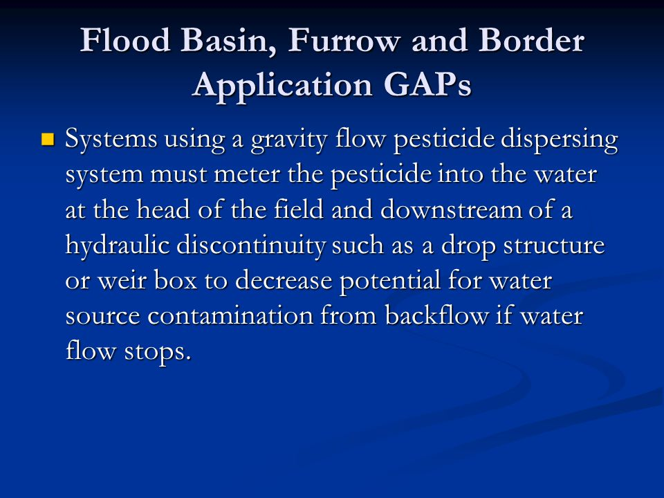 Flood Basin, Furrow and Border Application GAPs Systems using a gravity flow pesticide dispersing system must meter the pesticide into the water at th