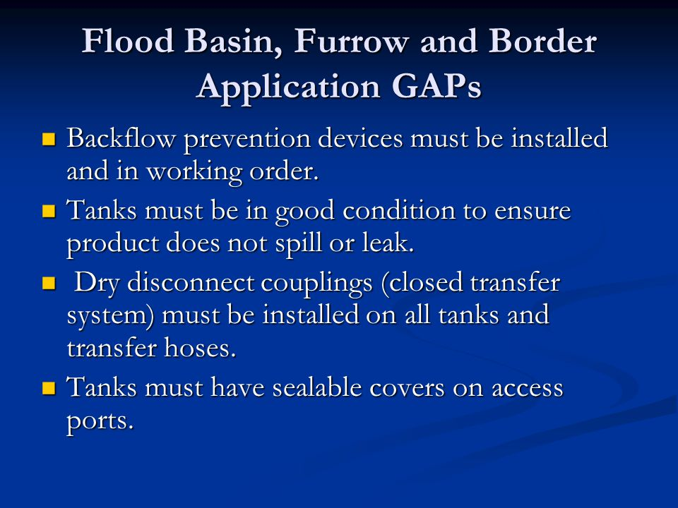 Flood Basin, Furrow and Border Application GAPs Backflow prevention devices must be installed and in working order. Backflow prevention devices must b