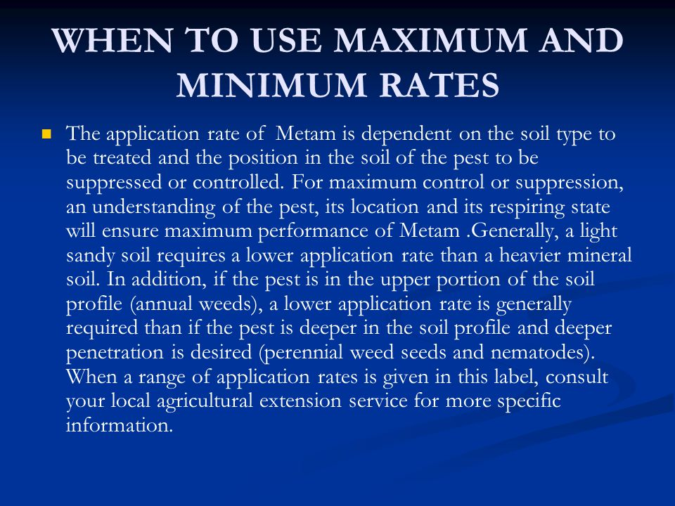 WHEN TO USE MAXIMUM AND MINIMUM RATES The application rate of Metam is dependent on the soil type to be treated and the position in the soil of the pe