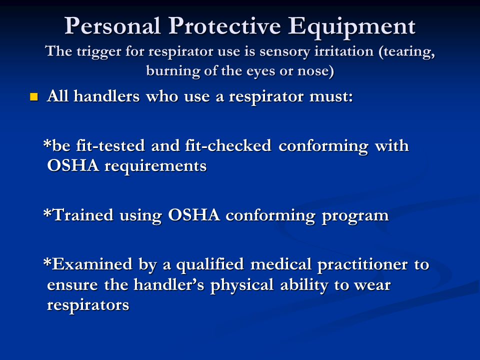 Personal Protective Equipment The trigger for respirator use is sensory irritation (tearing, burning of the eyes or nose) All handlers who use a respi