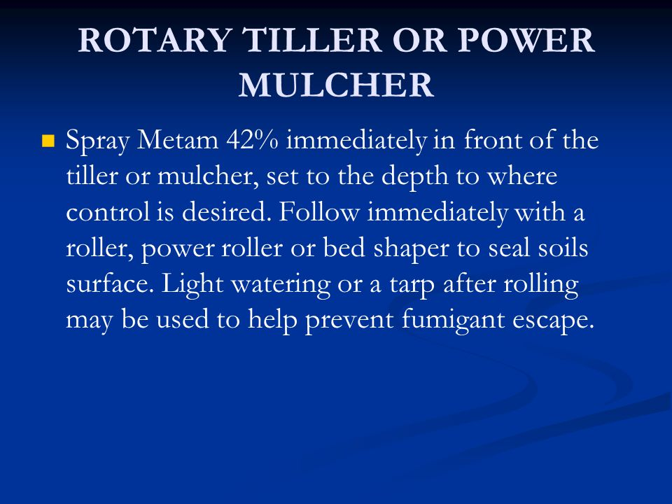 ROTARY TILLER OR POWER MULCHER Spray Metam 42% immediately in front of the tiller or mulcher, set to the depth to where control is desired. Follow imm