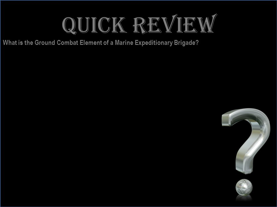 www.battalionaidstation.com Quick review What is the Ground Combat Element of a Marine Expeditionary Brigade?