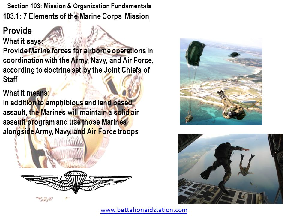 www.battalionaidstation.com 103.1: 7 Elements of the Marine Corps Mission Provide What it says: Provide Marine forces for airborne operations in coord
