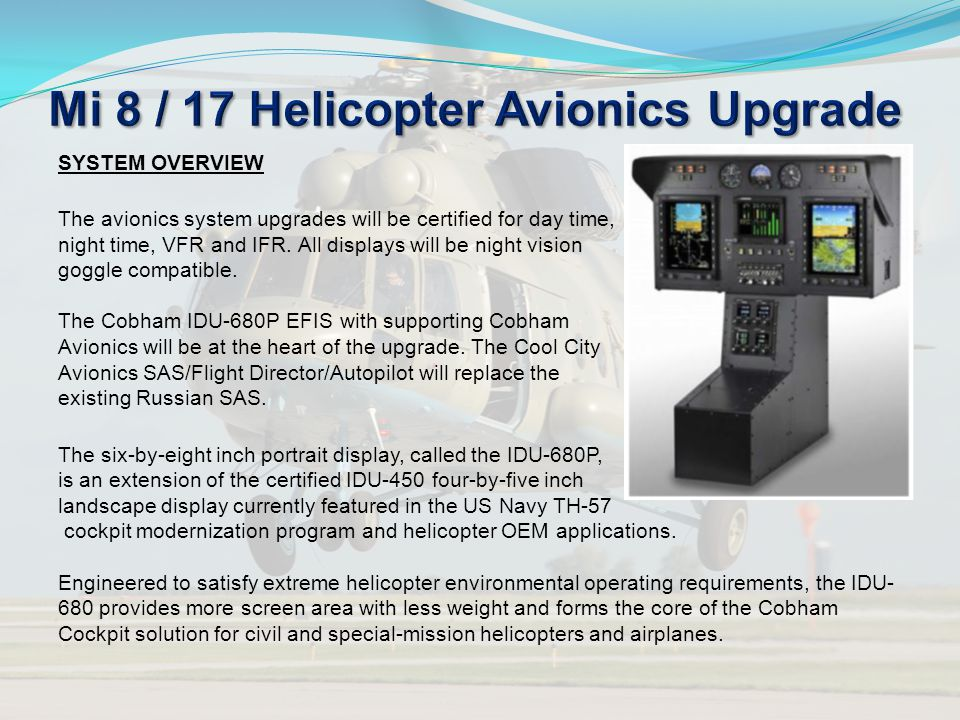 SYSTEM OVERVIEW The avionics system upgrades will be certified for day time, night time, VFR and IFR. All displays will be night vision goggle compati