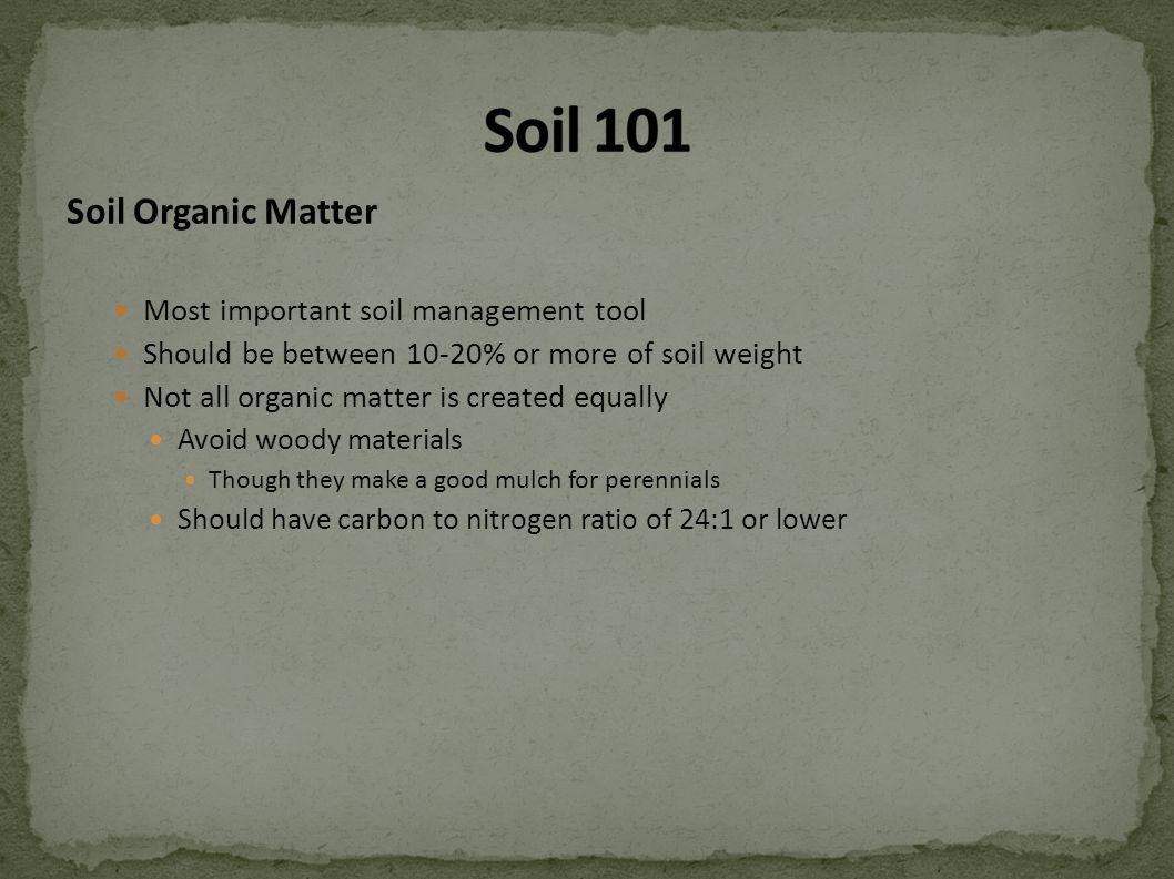 Soil Organic Matter Most important soil management tool Should be between 10-20% or more of soil weight Not all organic matter is created equally Avoid woody materials Though they make a good mulch for perennials Should have carbon to nitrogen ratio of 24:1 or lower