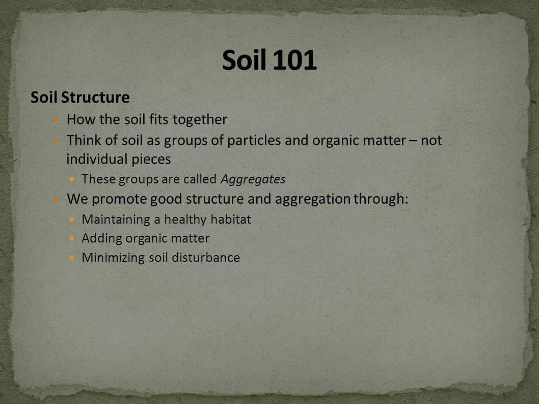 Soil Structure How the soil fits together Think of soil as groups of particles and organic matter – not individual pieces These groups are called Aggregates We promote good structure and aggregation through: Maintaining a healthy habitat Adding organic matter Minimizing soil disturbance