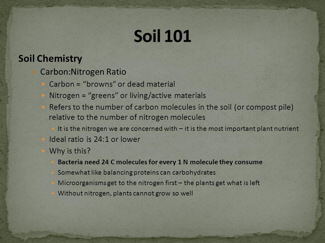 Soil Chemistry Carbon:Nitrogen Ratio Carbon = browns or dead material Nitrogen = greens or living/active materials Refers to the number of carbon mole