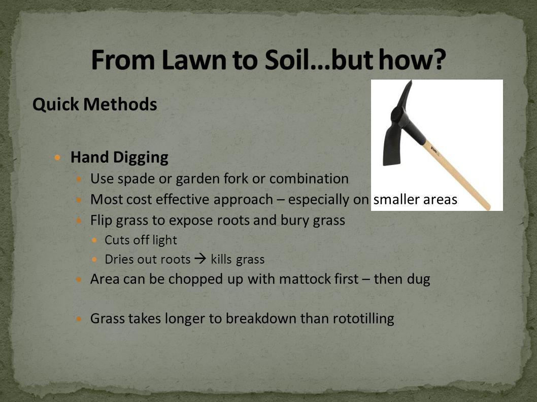 Quick Methods Hand Digging Use spade or garden fork or combination Most cost effective approach – especially on smaller areas Flip grass to expose roots and bury grass Cuts off light Dries out roots kills grass Area can be chopped up with mattock first – then dug Grass takes longer to breakdown than rototilling
