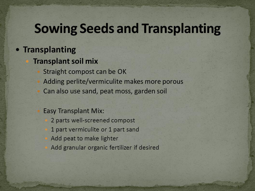 Transplanting Transplant soil mix Straight compost can be OK Adding perlite/vermiculite makes more porous Can also use sand, peat moss, garden soil Easy Transplant Mix: 2 parts well-screened compost 1 part vermiculite or 1 part sand Add peat to make lighter Add granular organic fertilizer if desired