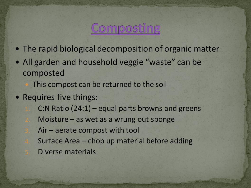 The rapid biological decomposition of organic matter All garden and household veggie waste can be composted This compost can be returned to the soil Requires five things: 1.