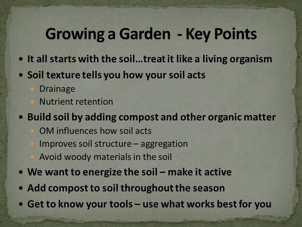 It all starts with the soil…treat it like a living organism Soil texture tells you how your soil acts Drainage Nutrient retention Build soil by adding compost and other organic matter OM influences how soil acts Improves soil structure – aggregation Avoid woody materials in the soil We want to energize the soil – make it active Add compost to soil throughout the season Get to know your tools – use what works best for you