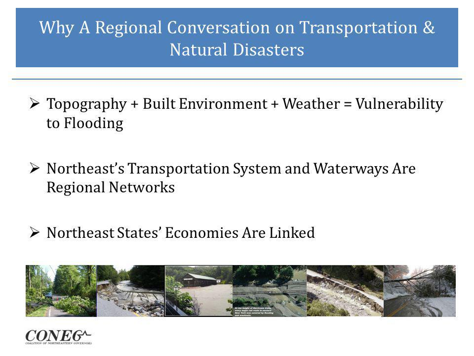 Why A Regional Conversation on Transportation & Natural Disasters Topography + Built Environment + Weather = Vulnerability to Flooding Northeasts Transportation System and Waterways Are Regional Networks Northeast States Economies Are Linked