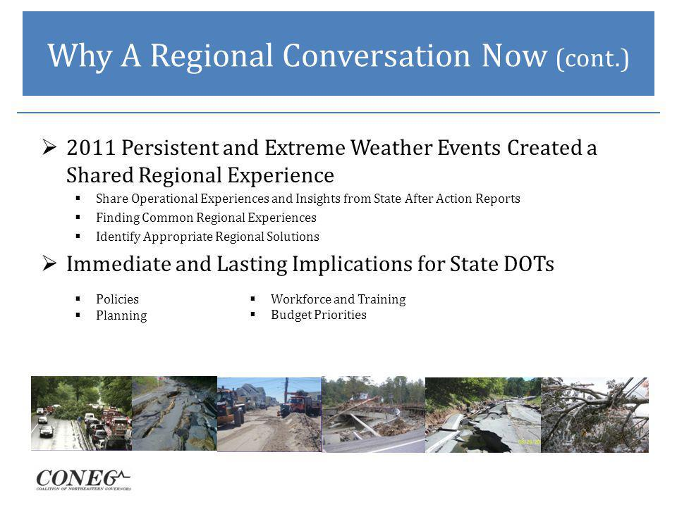 Why A Regional Conversation Now (cont.) 2011 Persistent and Extreme Weather Events Created a Shared Regional Experience Share Operational Experiences and Insights from State After Action Reports Finding Common Regional Experiences Identify Appropriate Regional Solutions Immediate and Lasting Implications for State DOTs Policies Planning Workforce and Training Budget Priorities