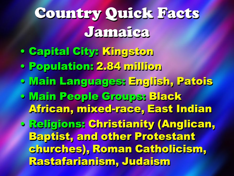 Country Quick Facts Jamaica Capital City: Kingston Population: 2.84 million Main Languages: English, Patois Main People Groups: Black African, mixed-r