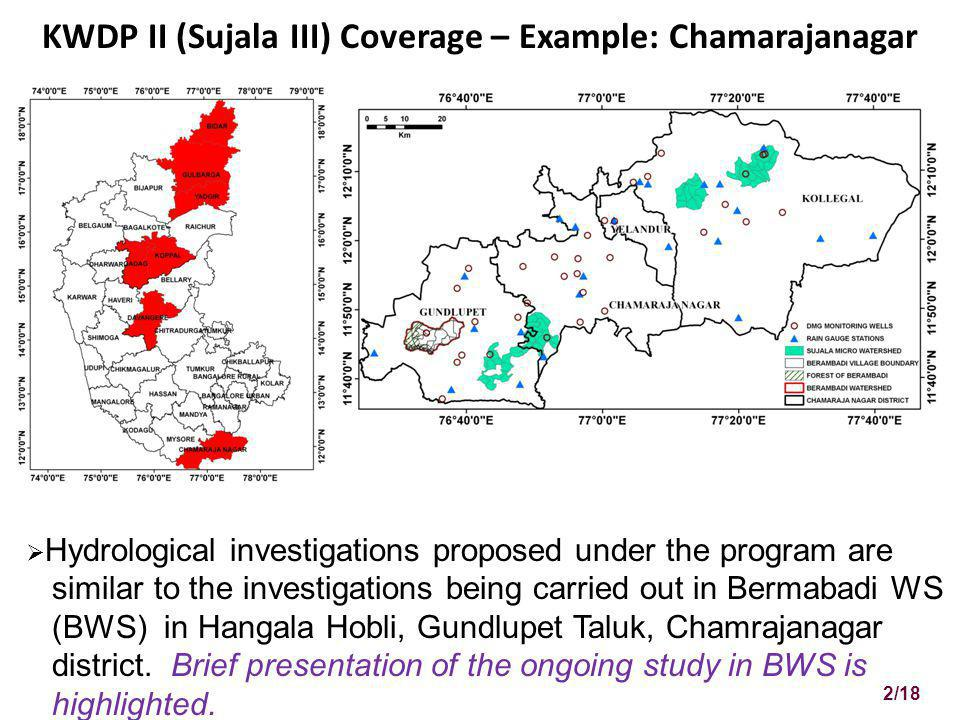 KWDP II (Sujala III) Coverage – Example: Chamarajanagar Hydrological investigations proposed under the program are similar to the investigations being carried out in Bermabadi WS (BWS) in Hangala Hobli, Gundlupet Taluk, Chamrajanagar district.
