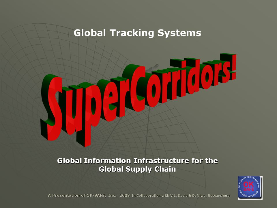A Presentation of OK-SAFE, Inc. 2008 In Collaboration with V.L. Davis & D. Niwa, Researchers Global Tracking Systems Global Information Infrastructure