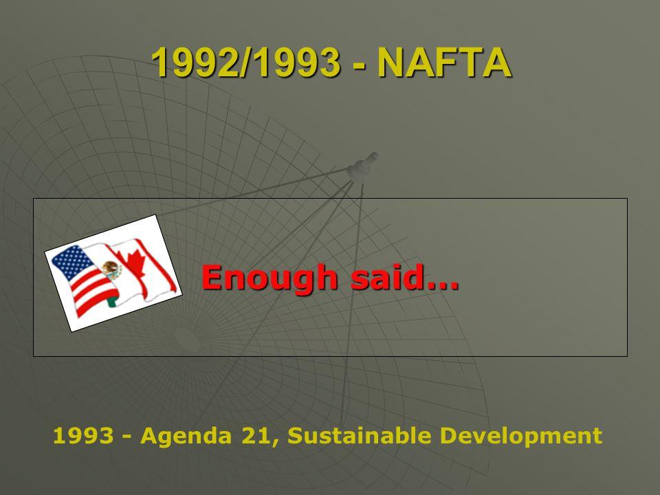 1992/1993 - NAFTA Enough said… 1993 - Agenda 21, Sustainable Development