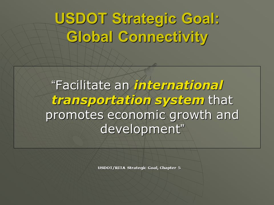 USDOT Strategic Goal: Global Connectivity Facilitate an international transportation system that promotes economic growth and developmentFacilitate an international transportation system that promotes economic growth and development USDOT/RITA Strategic Goal, Chapter 5