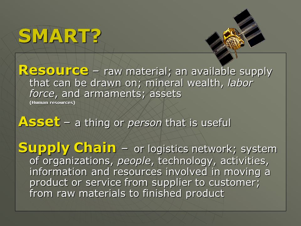 Resource – raw material; an available supply that can be drawn on; mineral wealth, labor force, and armaments; assets (Human resources) (Human resources) Asset – a thing or person that is useful Supply Chain – or logistics network; system of organizations, people, technology, activities, information and resources involved in moving a product or service from supplier to customer; from raw materials to finished product SMART?
