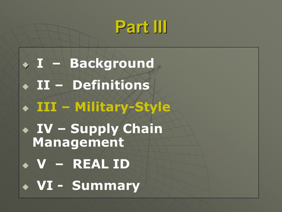 I – Background II – Definitions III – Military-Style IV – Supply Chain Management V – REAL ID VI - Summary Part III