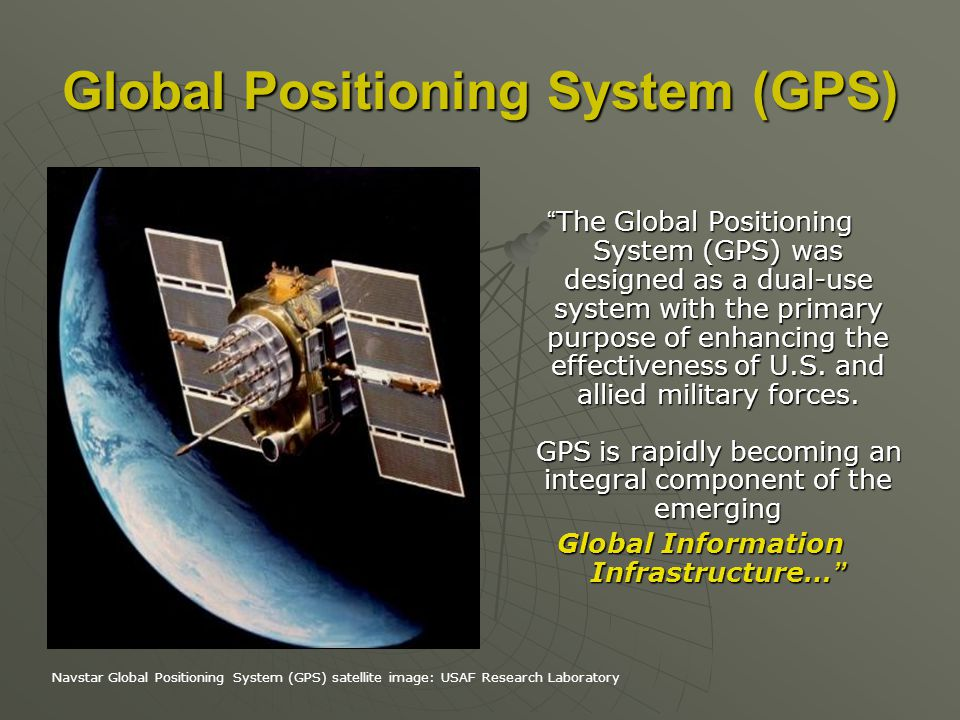 Global Positioning System (GPS) The Global Positioning System (GPS) was designed as a dual-use system with the primary purpose of enhancing the effect