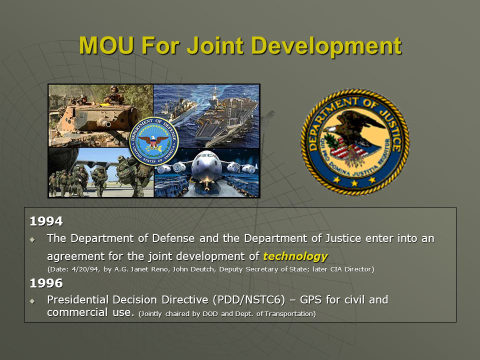 MOU For Joint Development 1994 The Department of Defense and the Department of Justice enter into an agreement for the joint development of technology The Department of Defense and the Department of Justice enter into an agreement for the joint development of technology (Date: 4/20/94, by A.G.