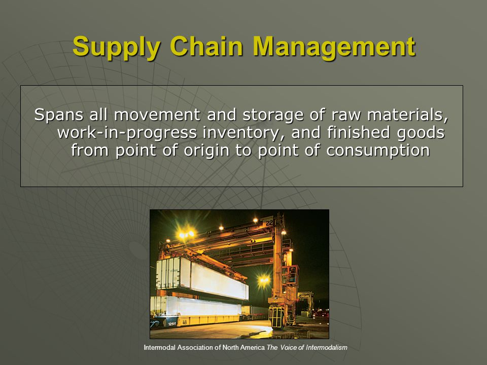 Supply Chain Management Spans all movement and storage of raw materials, work-in-progress inventory, and finished goods from point of origin to point of consumption Intermodal Association of North America The Voice of Intermodalism