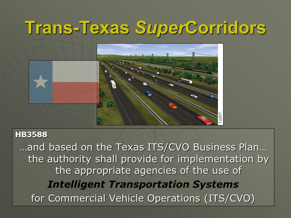 HB3588 …and based on the Texas ITS/CVO Business Plan… the authority shall provide for implementation by the appropriate agencies of the use of Intelligent Transportation Systems for Commercial Vehicle Operations (ITS/CVO) Trans-Texas SuperCorridors
