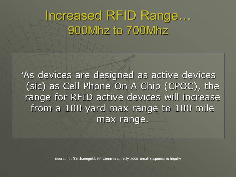 Increased RFID Range… 900Mhz to 700Mhz As devices are designed as active devices (sic) as Cell Phone On A Chip (CPOC), the range for RFID active devices will increase from a 100 yard max range to 100 mile max range.As devices are designed as active devices (sic) as Cell Phone On A Chip (CPOC), the range for RFID active devices will increase from a 100 yard max range to 100 mile max range.